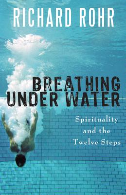 Breathing Under Water: Spirituality and the Twelve Steps - Rohr, Richard, O.F.M.