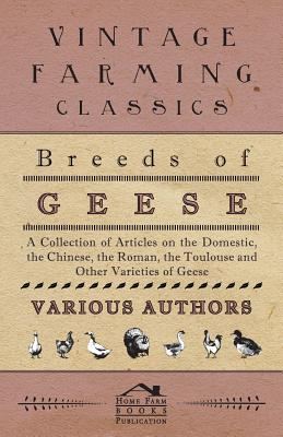 Breeds of Geese - A Collection of Articles on the Domestic, the Chinese, the Roman, the Toulouse and Other Varieties of Geese - Various