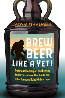 Brew Beer Like a Yeti: Traditional Techniques and Recipes for Unconventional Ales, Gruits, and Other Ferments Using Minimal Hops - Zimmerman, Jereme
