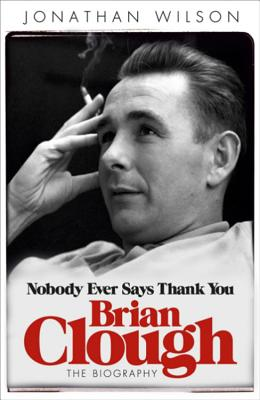 Brian Clough: Nobody Ever Says Thank You: The Biography - Wilson, Jonathan