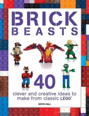 Brick Beasts: 40 Clever & Creative Ideas to Make from Classic Lego(r) - Hall, Kevin