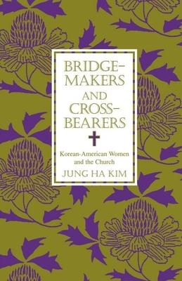 Bridge-Makers and Cross-Bearers: Korean-American Women and the Church - Kim, Jung Ha