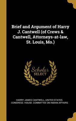 Brief and Argument of Harry J. Cantwell (of Crews & Cantwell, Attorneys-At-Law, St. Louis, Mo.) - Cantwell, Harry James, and United States Congress House Committe (Creator)