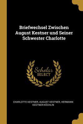 Briefwechsel Zwischen August Kestner Und Seiner Schwester Charlotte - Kestner, Charlotte, and Kestner-Kochlin, Hermann (Editor)
