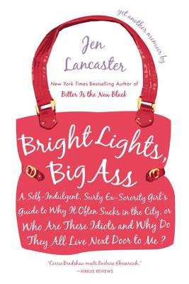 Bright Lights, Big Ass: A Self-Indulgent, Surly, Ex-Sorority Girl's Guide to Why It Often Sucks in the City, or Who Are These Idiots and Why Do They All Live Next Door to Me? - Lancaster, Jen, and Heinlein, Jamie (Translated by)