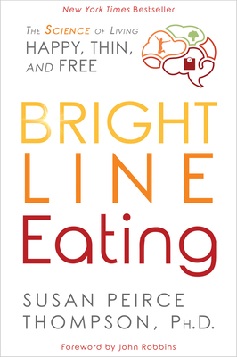 Bright Line Eating: The Science of Living Happy, Thin and Free - Thompson, Susan Peirce