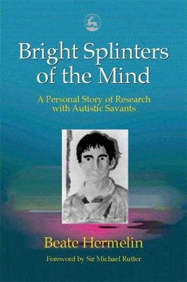 Bright Splinters of the Mind: A Personal Story of Research with Autistic Savants - Hermelin, Beate