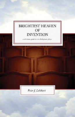 Brightest Heaven of Invention: A Christian Guide to Six Shakespeare Plays - Leithart, Peter