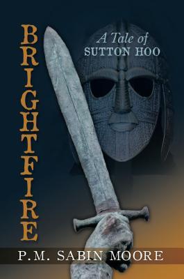 Brightfire: A Tale of Sutton Hoo - Moore, P M Sabin