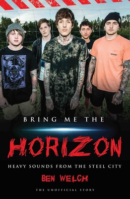 Bring Me the Horizon: Heavy Sounds from Steel City - Welch, Ben