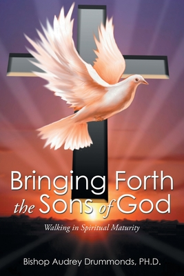 Bringing Forth the Sons of God: Walking in Spiritual Maturity - Drummonds Ph D, Audrey