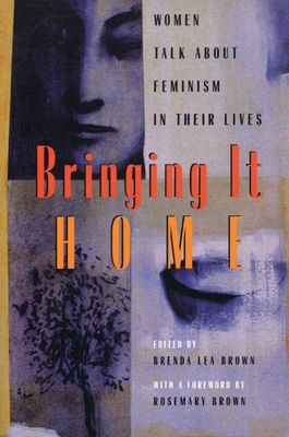 Bringing It Home: Women Talk about Feminism in Their Lives - Brown, Brenda L (Editor), and Lai, Larissa (Contributions by), and Osborne, Patty (Contributions by)