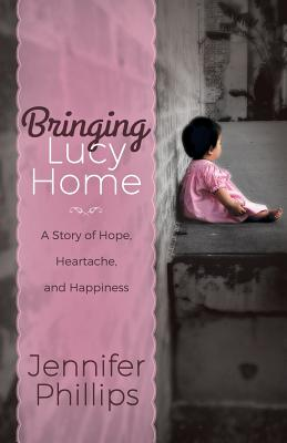 Bringing Lucy Home: A Story of Hope, Heartache, and Happiness - Phillips, Jennifer