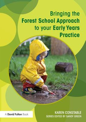 Bringing the Forest School Approach to Your Early Years Practice - Constable, Karen