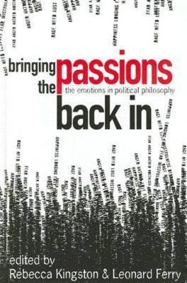 Bringing the Passions Back in: The Emotions in Political Philosophy - Kingston, Rebecca (Editor)