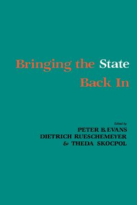 Bringing the State Back In - Evans, Peter (Editor), and Skocpol, Theda (Editor), and Rueschemeyer, Dietrich (Editor)