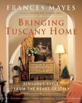 Bringing Tuscany Home: Sensuous Style from the Heart of Italy - Mayes, Frances