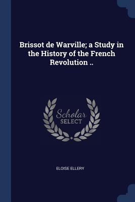 Brissot de Warville; A Study in the History of the French Revolution .. - Ellery, Eloise
