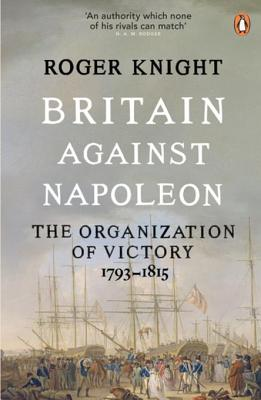 Britain Against Napoleon: The Organisation of Victory, 1793-1815 - Knight, R J B