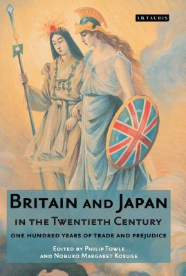 Britain and Japan in the Twentieth Century: One Hundred Years of Trade and Prejudice - Towle, Phillip (Editor)