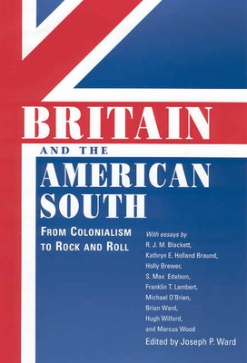 Britain and the American South: From Colonialism to Rock and Roll - Ward, Joseph P (Editor)