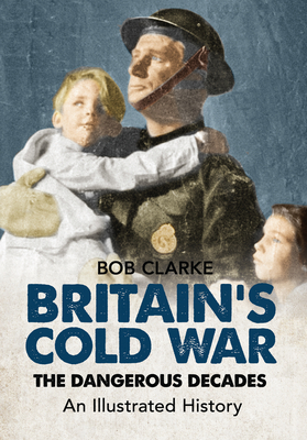 Britain's Cold War: The Dangerous Decades An Illustrated History - Clarke, Bob