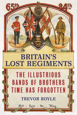 Britain'S Lost Regiments: The Illustrious Bands of Brothers Time Has Forgotten - Royle, Trevor