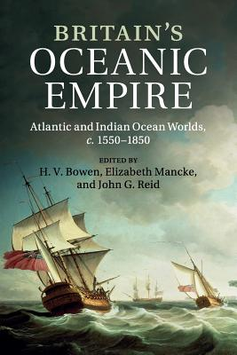 Britain's Oceanic Empire: Atlantic and Indian Ocean Worlds, c.1550-1850 - Bowen, H. V. (Editor), and Mancke, Elizabeth (Editor), and Reid, John G. (Editor)
