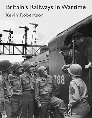 Britain's Railways in Wartime - Robertson, Kevin