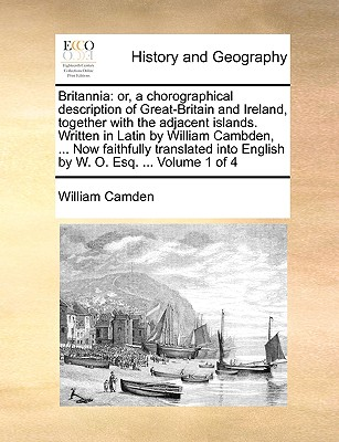 Britannia: Or, a Chorographical Description of Great-Britain and Ireland, Together with the Adjacent Islands. Written in Latin by William Cambden, ... Now Faithfully Translated Into English by W. O. Esq. ... Volume 1 of 4 - Camden, William