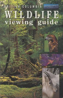British Columbia Wildlife Viewing Guide - Wareham, Bill, and Whyte, Gary (Editor)