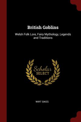 British Goblins: Welsh Folk Lore, Fairy Mythology, Legends and Traditions - Sikes, Wirt