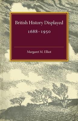 British History Displayed: 1688-1950 - Elliot, Margaret Mary