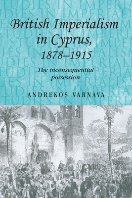 British Imperialism in Cyprus, 1878-1915: The Inconsequential Possession - Varnava, Andrekos
