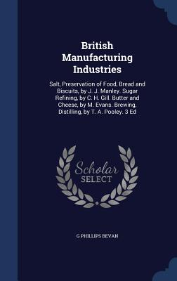 British Manufacturing Industries: Salt, Preservation of Food, Bread and Biscuits, by J. J. Manley. Sugar Refining, by C. H. Gill. Butter and Cheese, by M. Evans. Brewing, Distilling, by T. A. Pooley. 3 Ed - Bevan, G Phillips