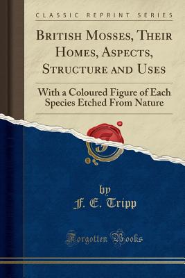 British Mosses, Their Homes, Aspects, Structure and Uses: With a Coloured Figure of Each Species Etched from Nature (Classic Reprint) - Tripp, F E