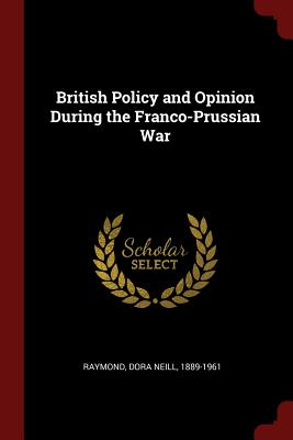 British Policy and Opinion During the Franco-Prussian War - Raymond, Dora Neill 1889-1961 (Creator)