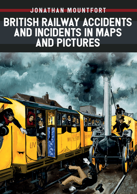 British Railway Accidents and Incidents in Maps and Pictures - Mountfort, Jonathan