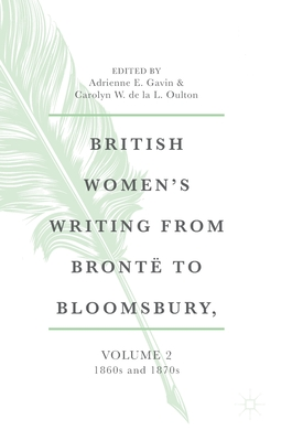 British Women's Writing from Brontë to Bloomsbury, Volume 2: 1860s and 1870s - Gavin, Adrienne E (Editor), and De La L Oulton, Carolyn W (Editor)
