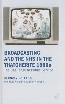 Broadcasting and the NHS in the Thatcherite 1980s: The Challenge to Public Service - Holland, Patricia