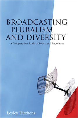 Broadcasting Pluralism and Diversity: A Comparative Study of Policy and Regulation - Hitchens, Lesley