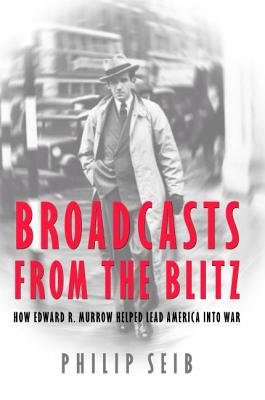 Broadcasts from the Blitz: How Edward R. Murrow Helped Lead America Into War - Seib, Philip