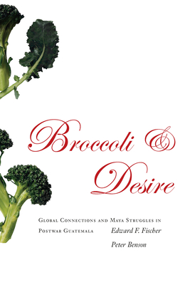 Broccoli and Desire: Global Connections and Maya Struggles in Postwar Guatemala - Fischer, Edward F, and Benson, Peter