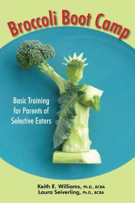 Broccoli Boot Camp: Basic Training for Parents of Selective Eaters - Williams, Keith E, and Seiverling, Laura J