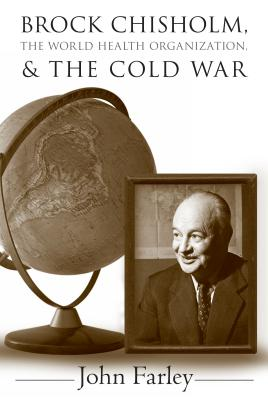 Brock Chisholm, the World Health Organization, and the Cold War - Farley, John, Professor