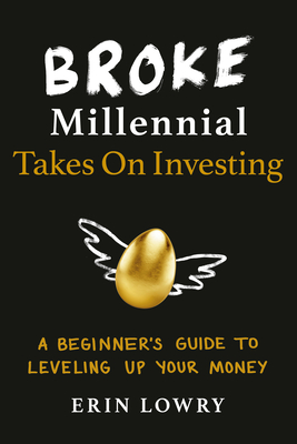 Broke Millennial Takes on Investing: A Beginner's Guide to Leveling Up Your Money - Lowry, Erin