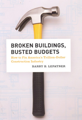 Broken Buildings, Busted Budgets: How to Fix America's Trillion-Dollar Construction Industry - LePatner, Barry B