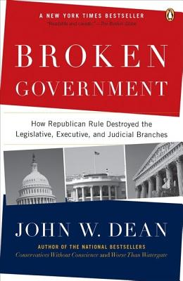 Broken Government: How Republican Rule Destroyed the Legislative, Executive, and Judicial Branches - Dean, John W