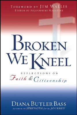 Broken We Kneel: Reflections on Faith and Citizenship - Butler Bass, Diana, Professor, and Wallis, Jim (Foreword by)