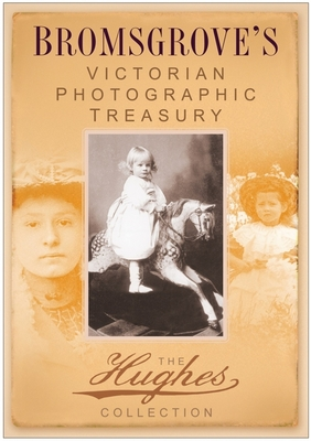 Bromsgrove's Victorian Photographic Treasury: The Hughes Collection - History Press (Creator)